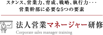 スタンス、営業力、育成、戦略、執行力・・・営業幹部に必要な5つの要素 法人営業マネージャー研修 Corporate sales manager training